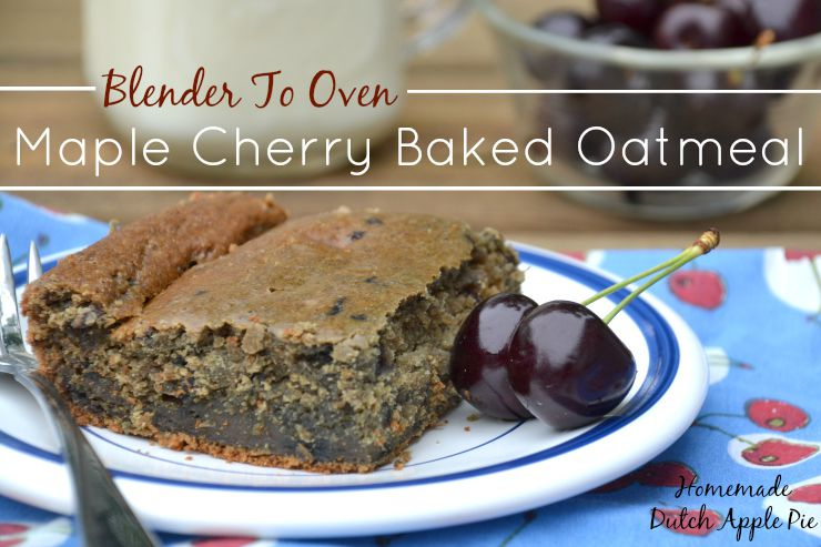 Blender To Oven Maple Cherry Baked Oatmeal | Homemade Dutch Apple Pie